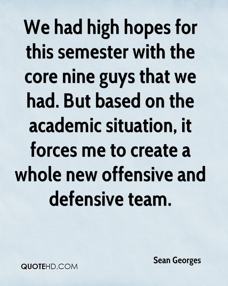 We had high hopes for this semester with the core nine guys that we had. But based on the academic situation, it forces me to create a whole new offensive and defensive team.