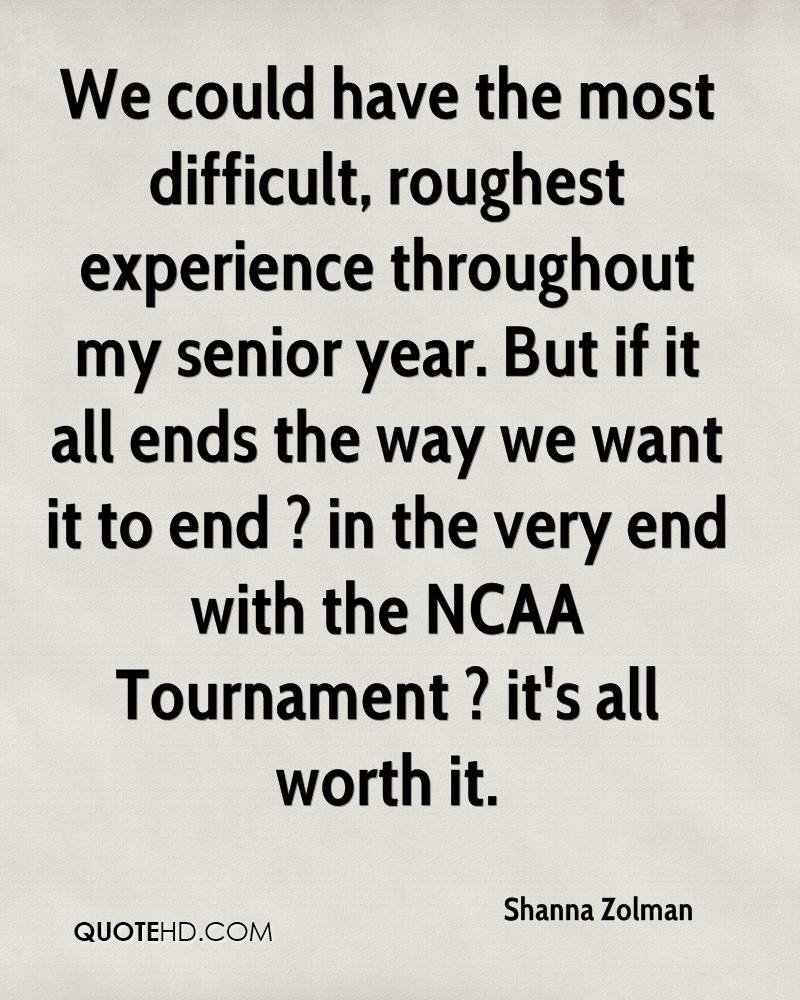 We could have the most difficult, roughest experience throughout my senior year. But if it all ends the way we want it to end ? in the very end with the NCAA Tournament ? it's all worth it.