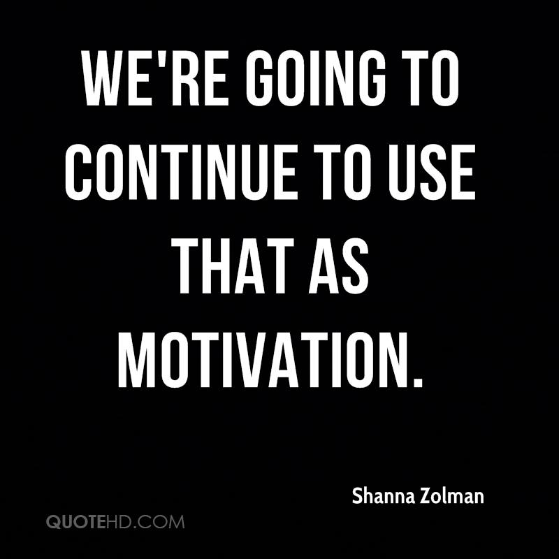 We're going to continue to use that as motivation.