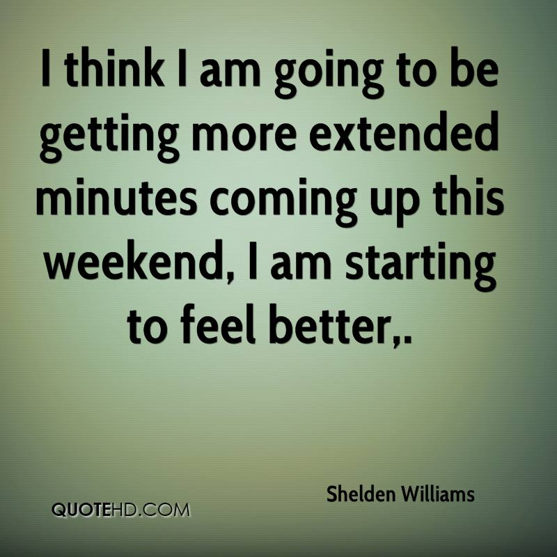 I think I am going to be getting more extended minutes coming up this weekend, I am starting to feel better.