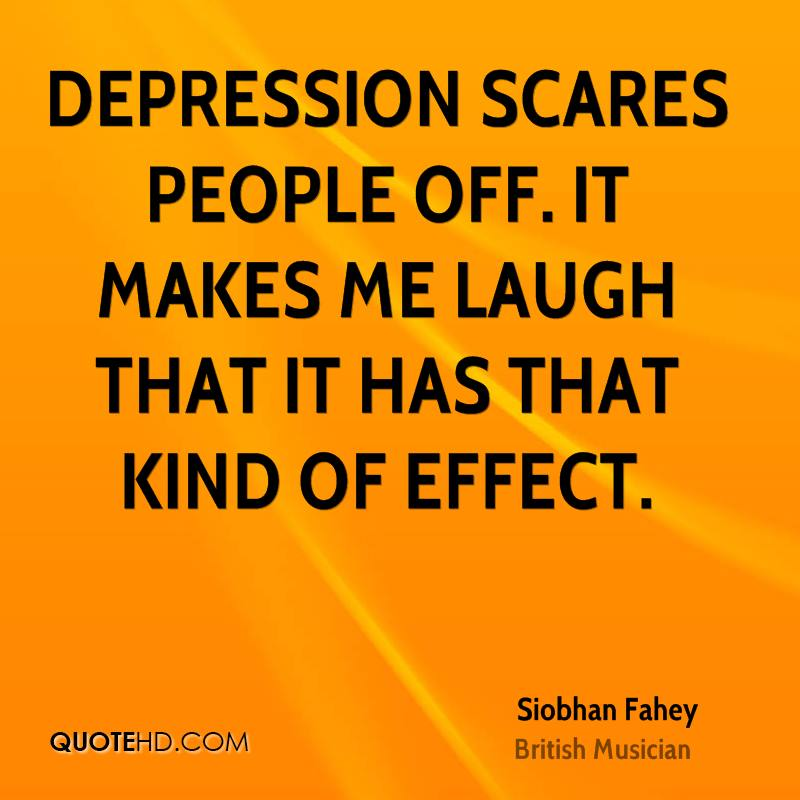 Depression scares people off. It makes me laugh that it has that kind of effect.