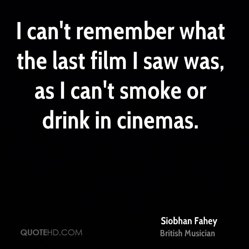 I can't remember what the last film I saw was, as I can't smoke or drink in cinemas.