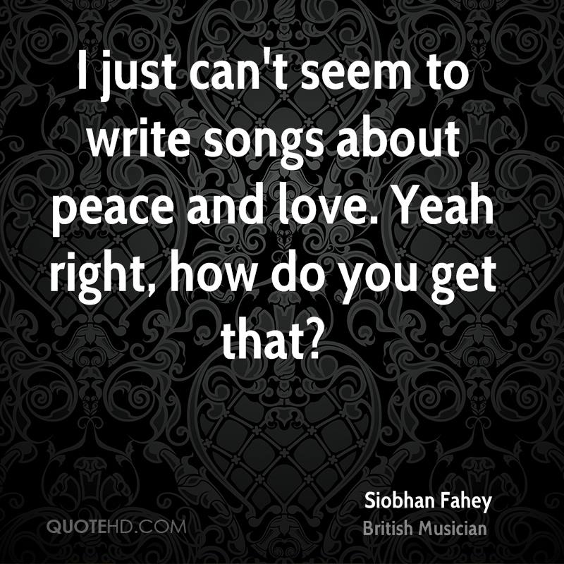 I just can't seem to write songs about peace and love. Yeah right, how do you get that?
