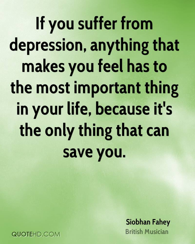 If you suffer from depression, anything that makes you feel has to the most important thing in your life, because it's the only thing that can save you.