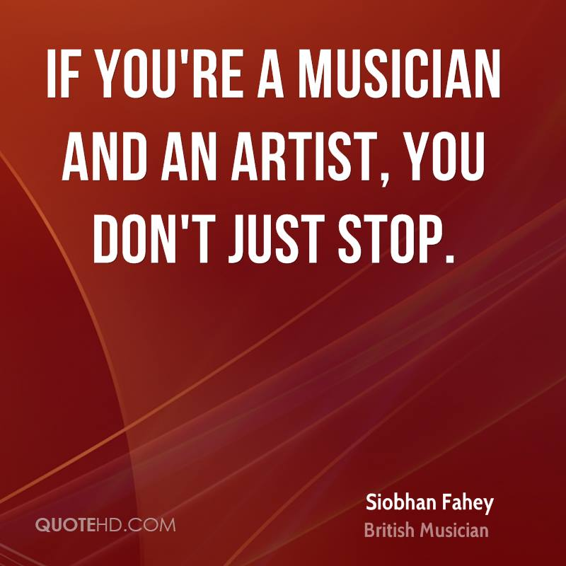 If you're a musician and an artist, you don't just stop.