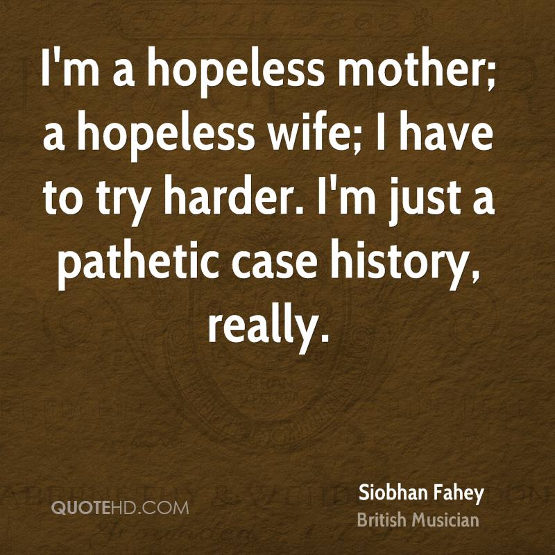 I'm a hopeless mother; a hopeless wife; I have to try harder. I'm just a pathetic case history, really.