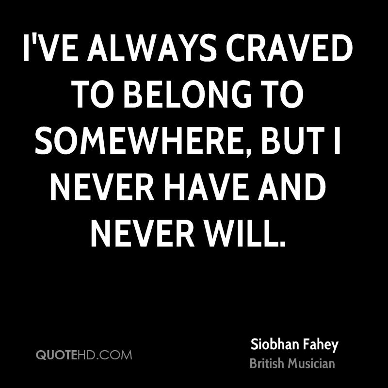 I've always craved to belong to somewhere, but I never have and never will.