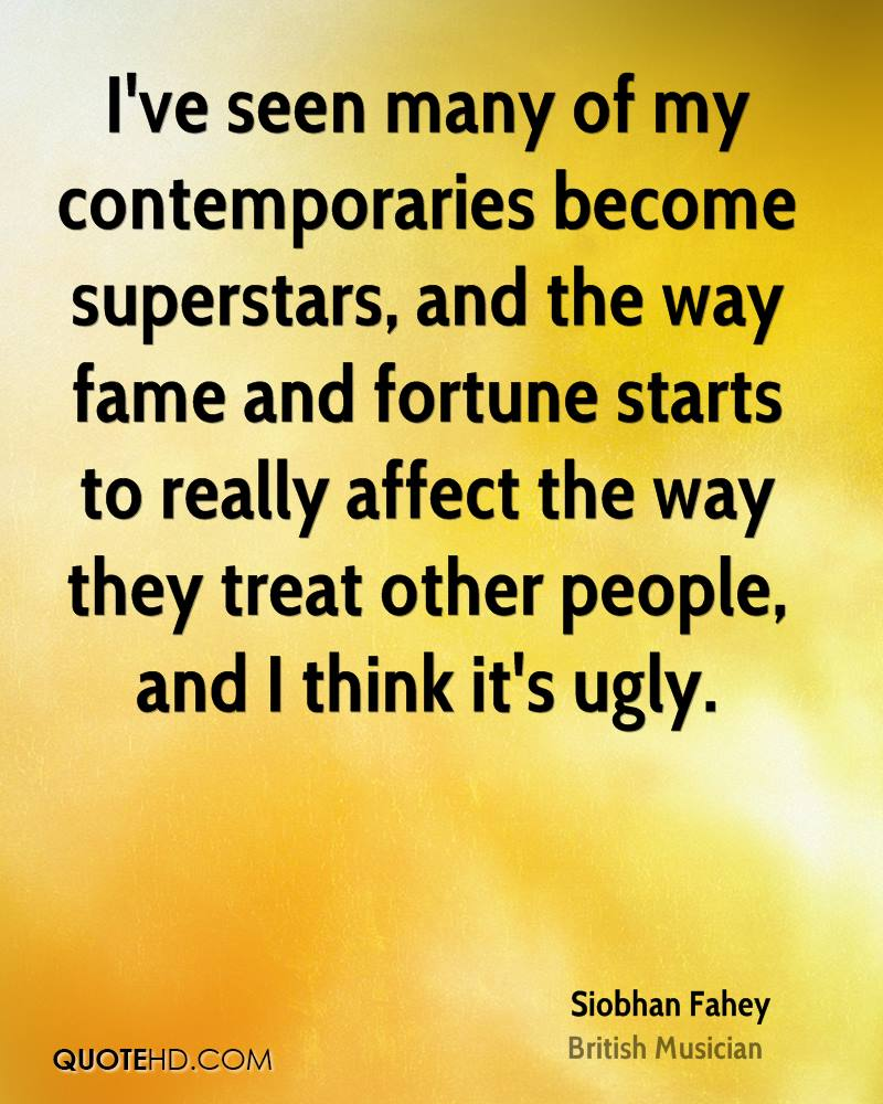 I've seen many of my contemporaries become superstars, and the way fame and fortune starts to really affect the way they treat other people, and I think it's ugly.