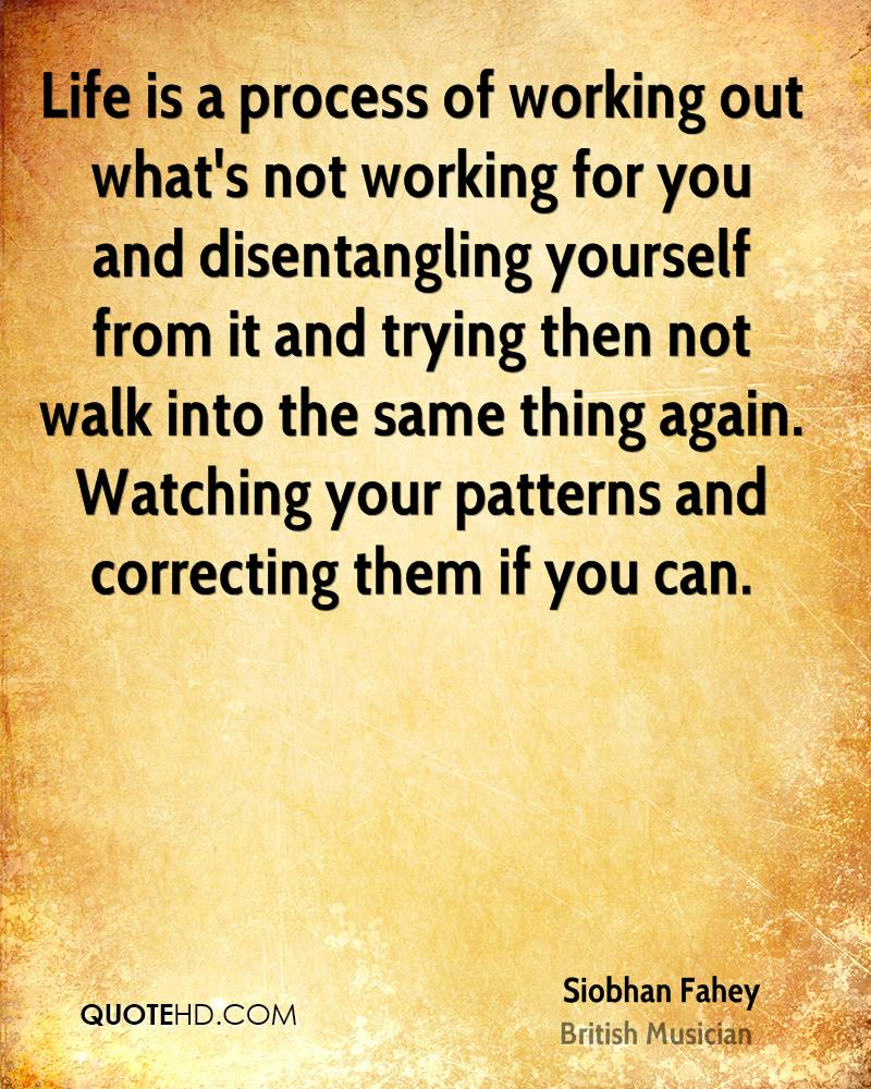 Life is a process of working out what's not working for you and disentangling yourself from it and trying then not walk into the same thing again. Watching your patterns and correcting them if you can.