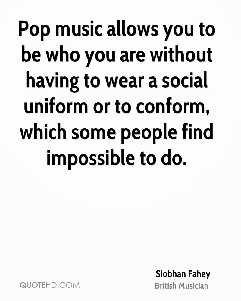 Pop music allows you to be who you are without having to wear a social uniform or to conform, which some people find impossible to do.