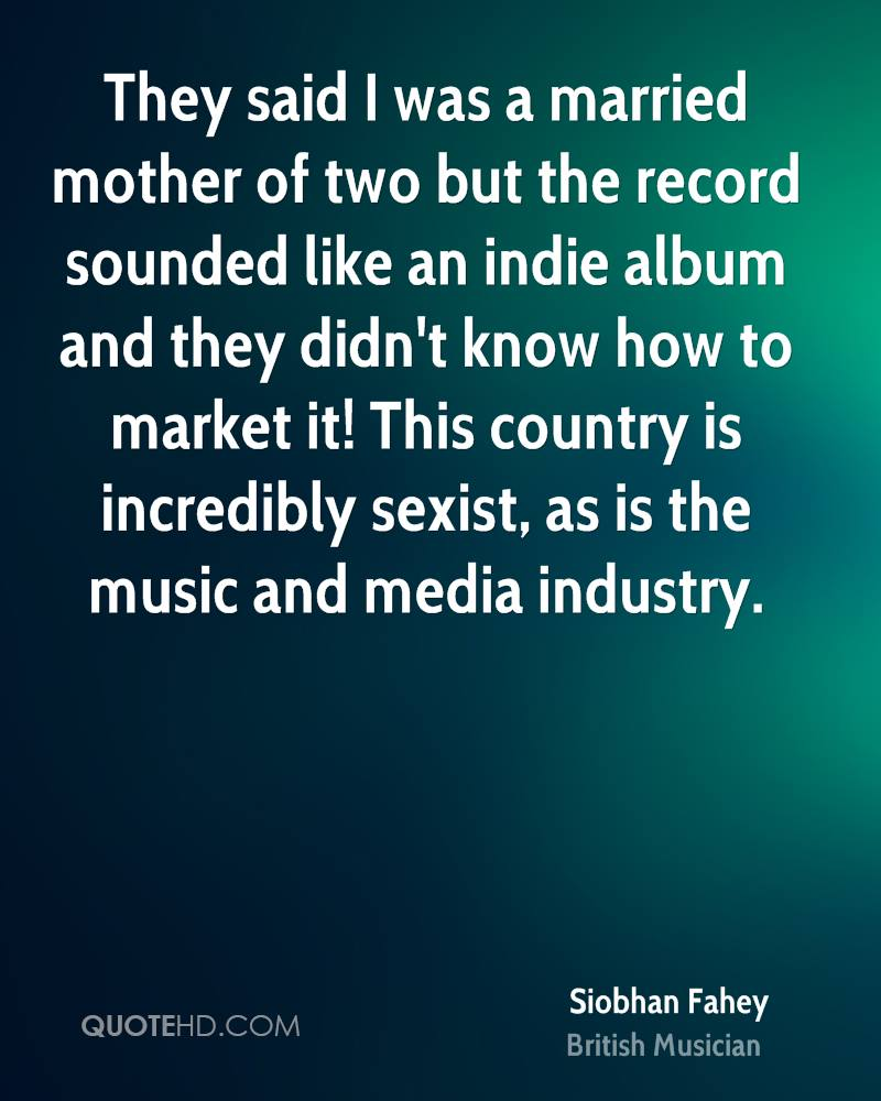 They said I was a married mother of two but the record sounded like an indie album and they didn't know how to market it! This country is incredibly sexist, as is the music and media industry.