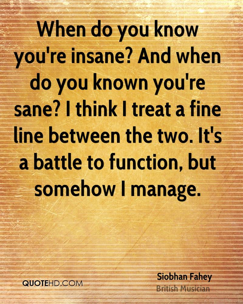 When do you know you're insane? And when do you known you're sane? I think I treat a fine line between the two. It's a battle to function, but somehow I manage.