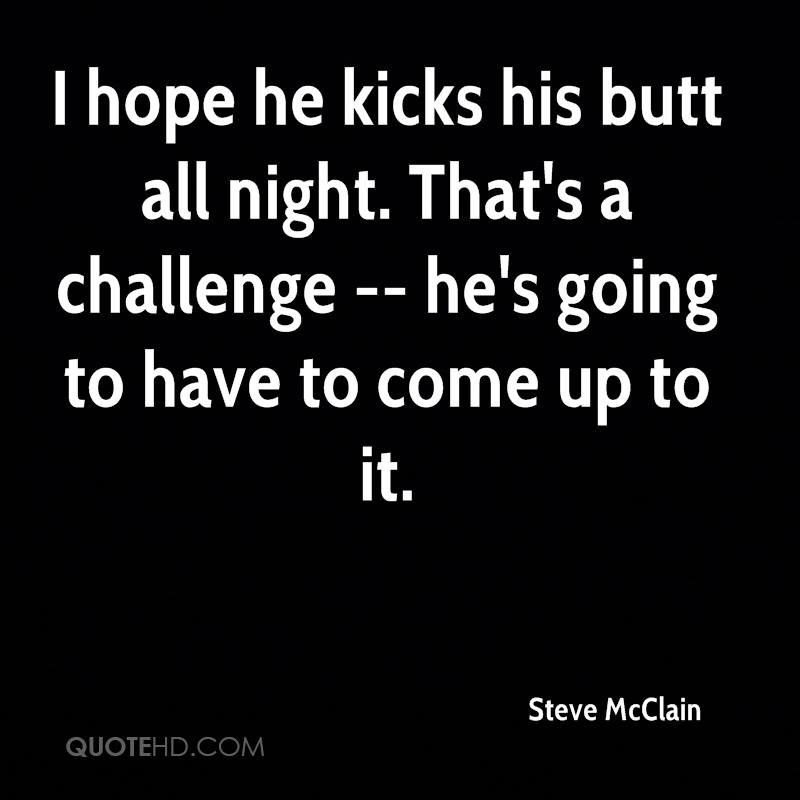 I hope he kicks his butt all night. That's a challenge -- he's going to have to come up to it.