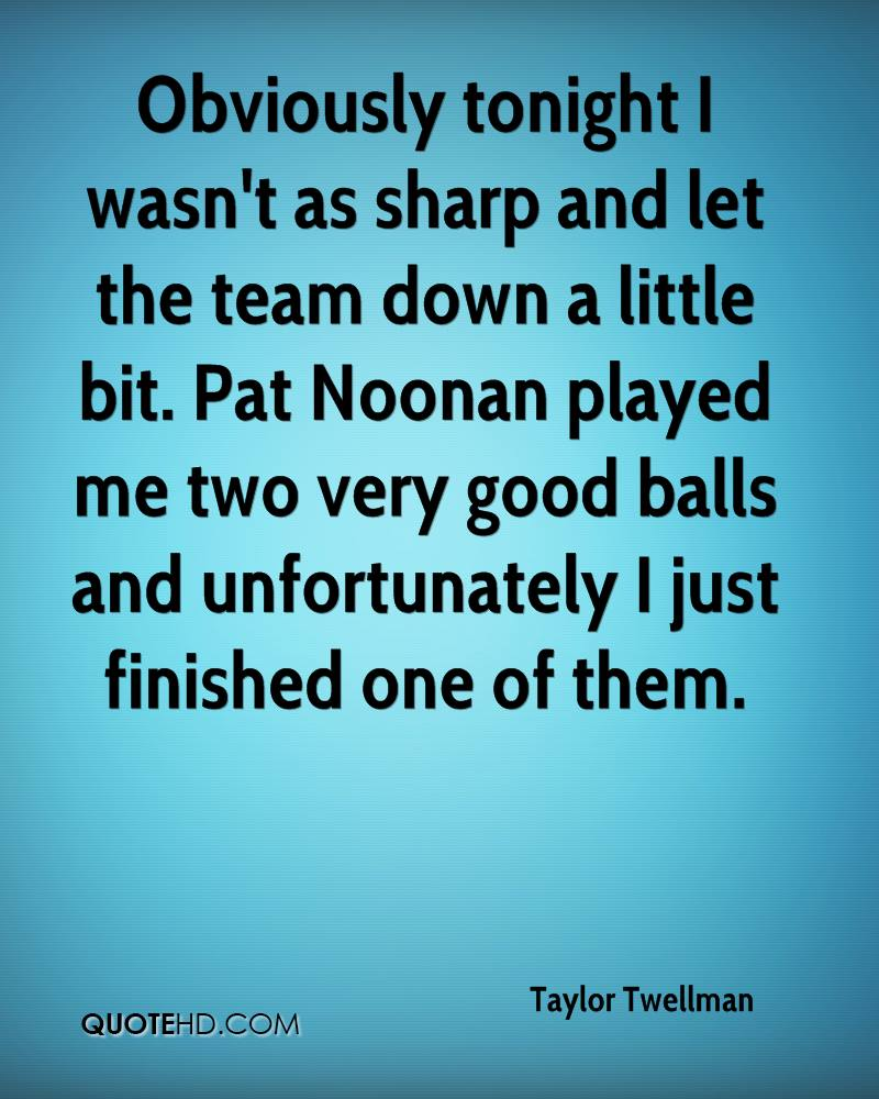 Obviously tonight I wasn't as sharp and let the team down a little bit. Pat Noonan played me two very good balls and unfortunately I just finished one of them.