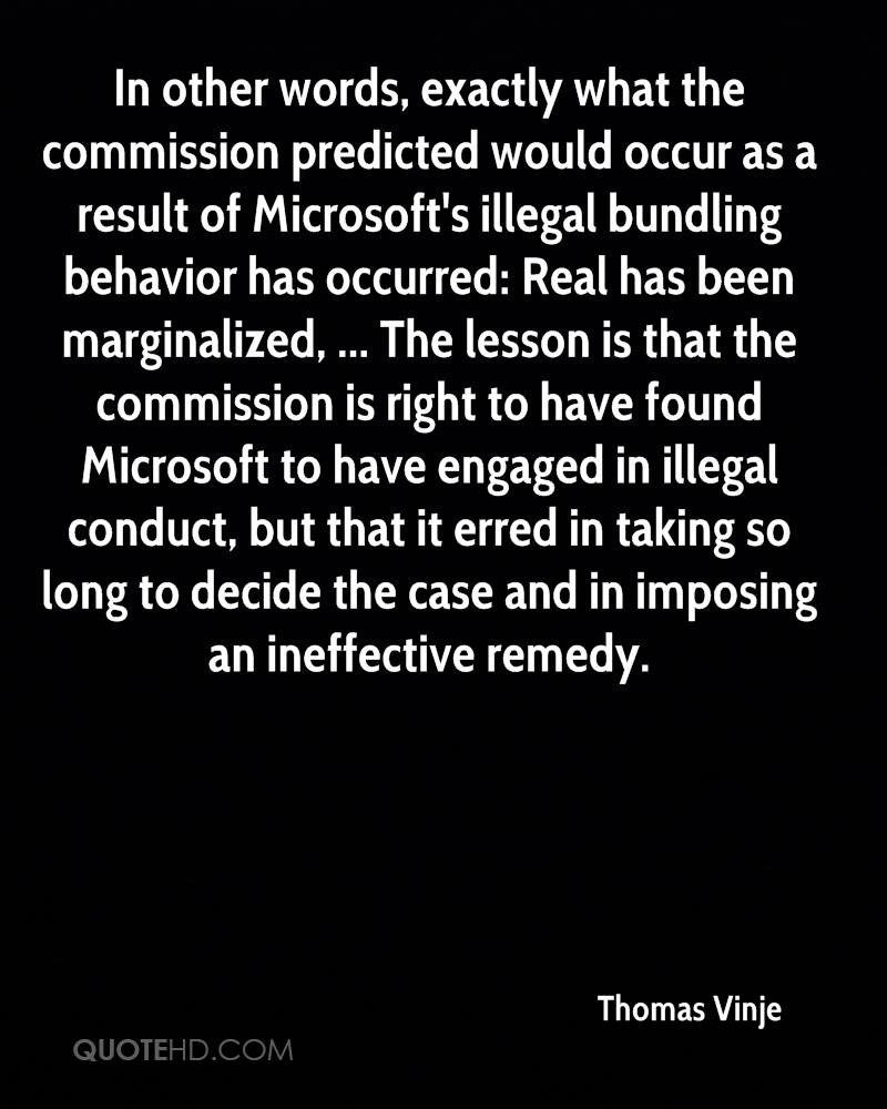 In other words, exactly what the commission predicted would occur as a result of Microsoft's illegal bundling behavior has occurred: Real has been marginalized, ... The lesson is that the commission is right to have found Microsoft to have engaged in illegal conduct, but that it erred in taking so long to decide the case and in imposing an ineffective remedy.