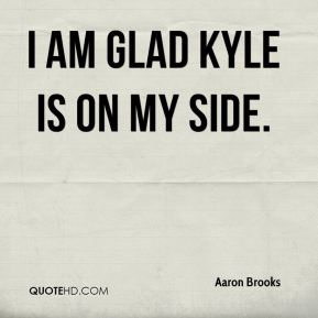 I am glad Kyle is on my side.