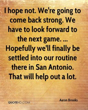 I hope not. We're going to come back strong. We have to look forward to the next game. ... Hopefully we'll finally be settled into our routine there in San Antonio. That will help out a lot.