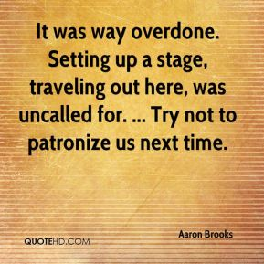 Aaron Brooks - It was way overdone. Setting up a stage, traveling out here, was uncalled for. ... Try not to patronize us next time.