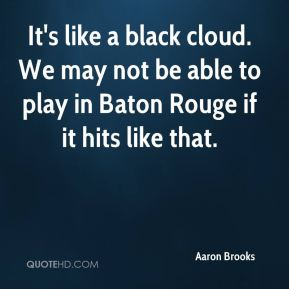 Aaron Brooks - It's like a black cloud. We may not be able to play in Baton Rouge if it hits like that.