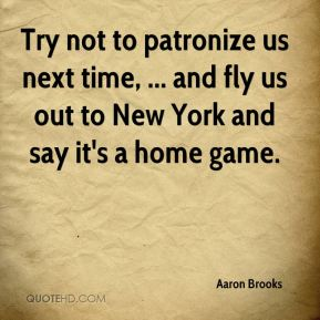 Try not to patronize us next time, ... and fly us out to New York and say it's a home game.
