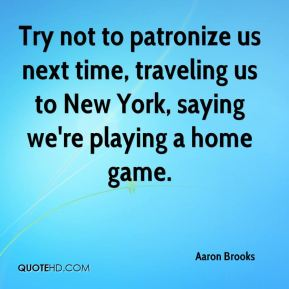 Try not to patronize us next time, traveling us to New York, saying we're playing a home game.