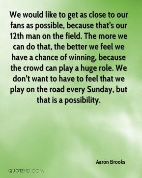 We would like to get as close to our fans as possible, because that's our 12th man on the field. The more we can do that, the better we feel we have a chance of winning, because the crowd can play a huge role. We don't want to have to feel that we play on the road every Sunday, but that is a possibility.