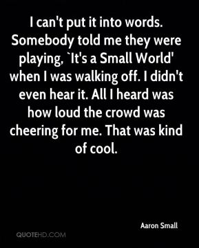 I can't put it into words. Somebody told me they were playing, `It's a Small World' when I was walking off. I didn't even hear it. All I heard was how loud the crowd was cheering for me. That was kind of cool.
