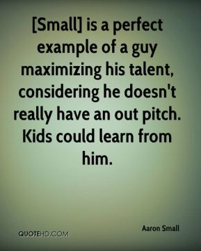 [Small] is a perfect example of a guy maximizing his talent, considering he doesn't really have an out pitch. Kids could learn from him.