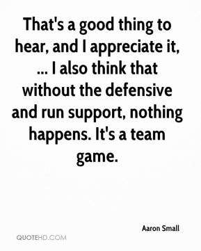That's a good thing to hear, and I appreciate it, ... I also think that without the defensive and run support, nothing happens. It's a team game.