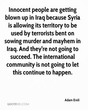 Innocent people are getting blown up in Iraq because Syria is allowing its territory to be used by terrorists bent on sowing murder and mayhem in Iraq. And they're not going to succeed. The international community is not going to let this continue to happen.