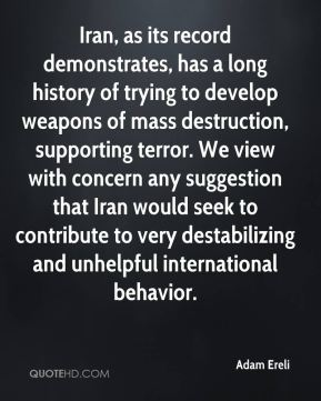 Iran, as its record demonstrates, has a long history of trying to develop weapons of mass destruction, supporting terror. We view with concern any suggestion that Iran would seek to contribute to very destabilizing and unhelpful international behavior.