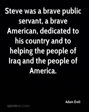 Steve was a brave public servant, a brave American, dedicated to his country and to helping the people of Iraq and the people of America.
