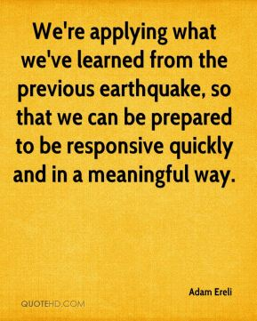 We're applying what we've learned from the previous earthquake, so that we can be prepared to be responsive quickly and in a meaningful way.