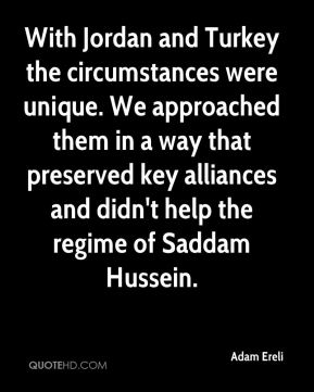 With Jordan and Turkey the circumstances were unique. We approached them in a way that preserved key alliances and didn't help the regime of Saddam Hussein.