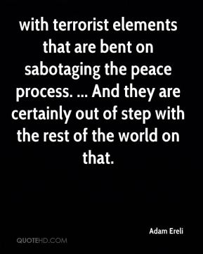 with terrorist elements that are bent on sabotaging the peace process. ... And they are certainly out of step with the rest of the world on that.
