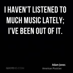 I haven't listened to much music lately; I've been out of it.