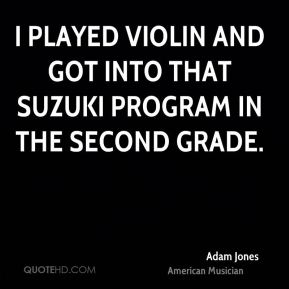 I played violin and got into that Suzuki program in the second grade.