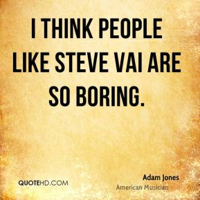 I think people like Steve Vai are so boring.