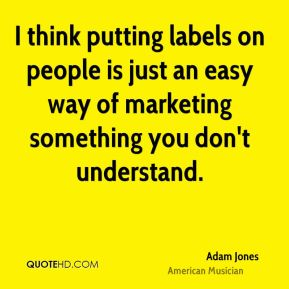 I think putting labels on people is just an easy way of marketing something you don't understand.