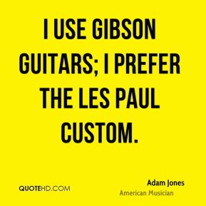 I use Gibson guitars; I prefer the Les Paul custom.