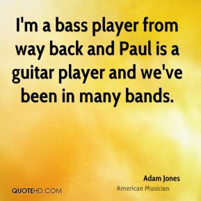 I'm a bass player from way back and Paul is a guitar player and we've been in many bands.