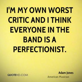 I'm my own worst critic and I think everyone in the band is a perfectionist.