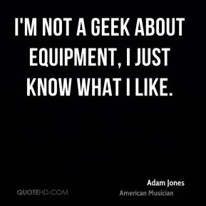 I'm not a geek about equipment, I just know what I like.