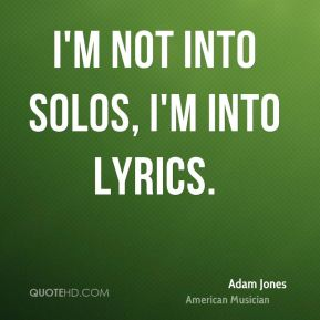 I'm not into solos, I'm into lyrics.