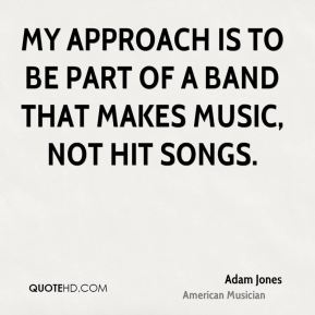 My approach is to be part of a band that makes music, not hit songs.