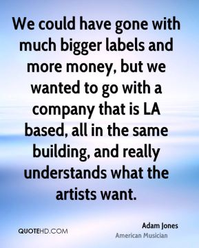 Adam Jones - We could have gone with much bigger labels and more money, but we wanted to go with a company that is LA based, all in the same building, and really understands what the artists want.