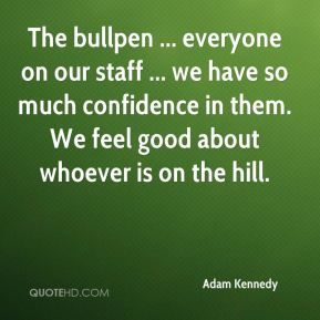 The bullpen ... everyone on our staff ... we have so much confidence in them. We feel good about whoever is on the hill.