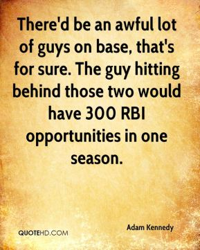 Adam Kennedy - There'd be an awful lot of guys on base, that's for sure. The guy hitting behind those two would have 300 RBI opportunities in one season.