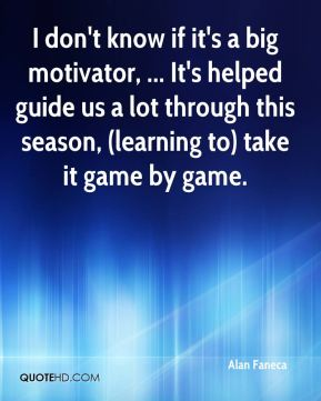 Alan Faneca - I don't know if it's a big motivator, ... It's helped guide us a lot through this season, (learning to) take it game by game.