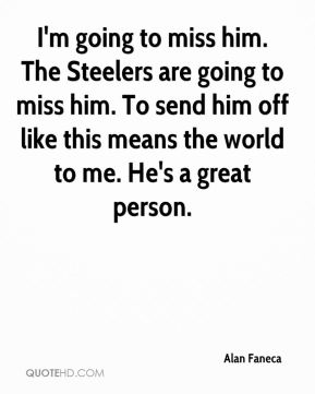 I'm going to miss him. The Steelers are going to miss him. To send him off like this means the world to me. He's a great person.